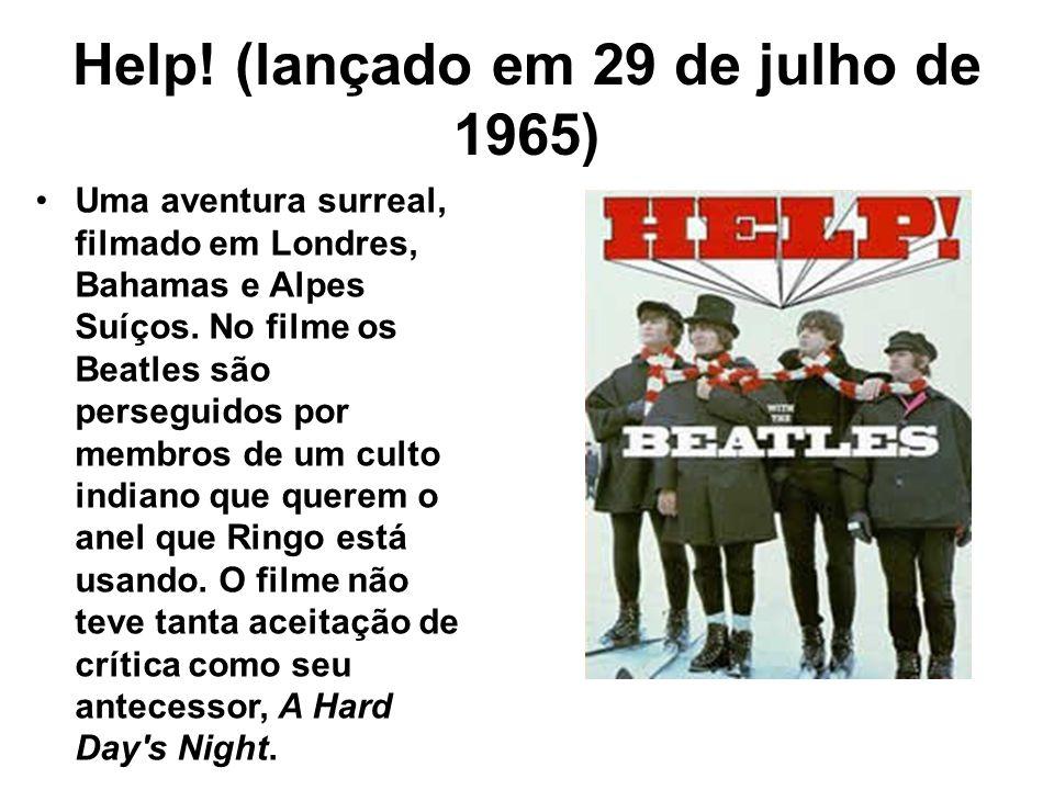 Help! (lançado em 29 de julho de 1965) Uma aventura surreal, filmado em Londres, Bahamas e Alpes Suíços. No filme os Beatles são perseguidos por membr