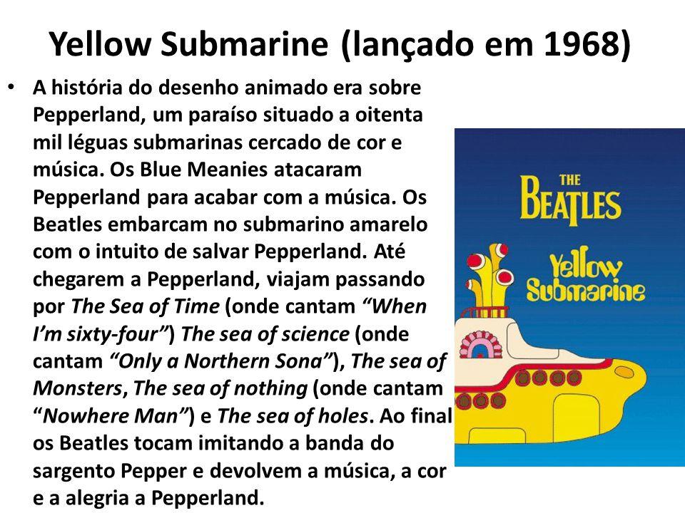 Yellow Submarine (lançado em 1968) A história do desenho animado era sobre Pepperland, um paraíso situado a oitenta mil léguas submarinas cercado de c