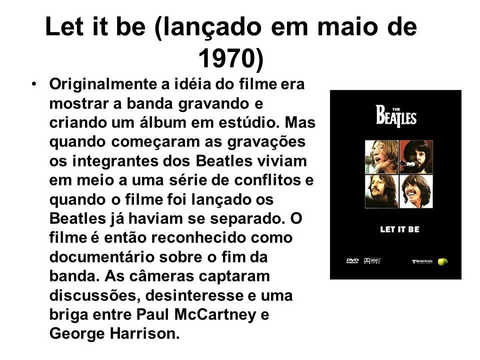 Let it be (lançado em maio de 1970) Originalmente a idéia do filme era mostrar a banda gravando e criando um álbum em estúdio. Mas quando começaram as
