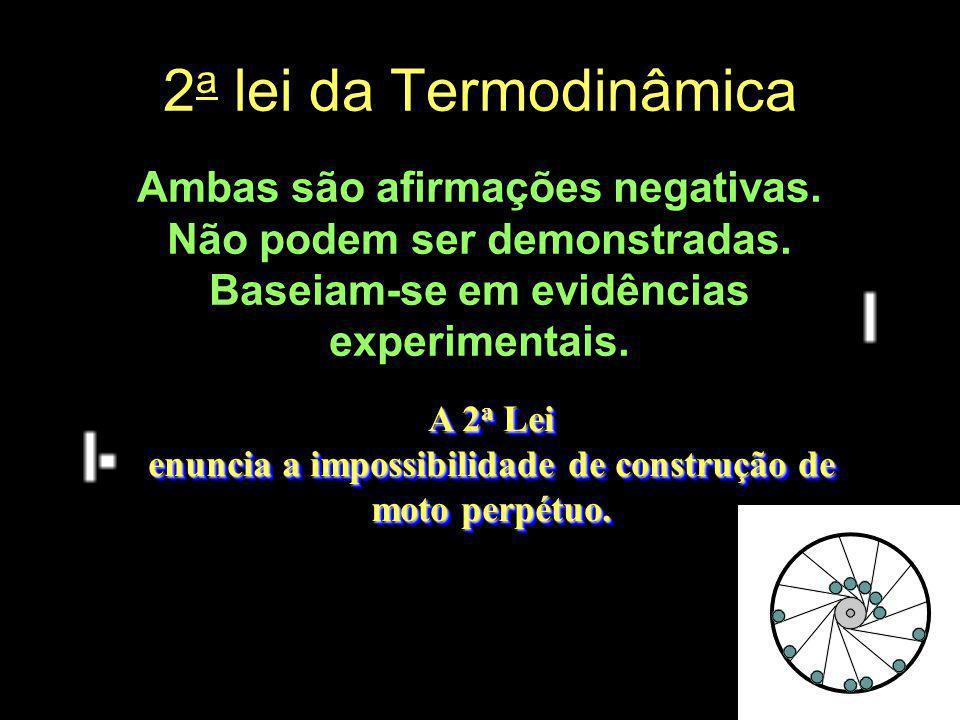 2 a lei da Termodinâmica Ambas são afirmações negativas. Não podem ser demonstradas. Baseiam-se em evidências experimentais. A 2 a Lei enuncia a impos