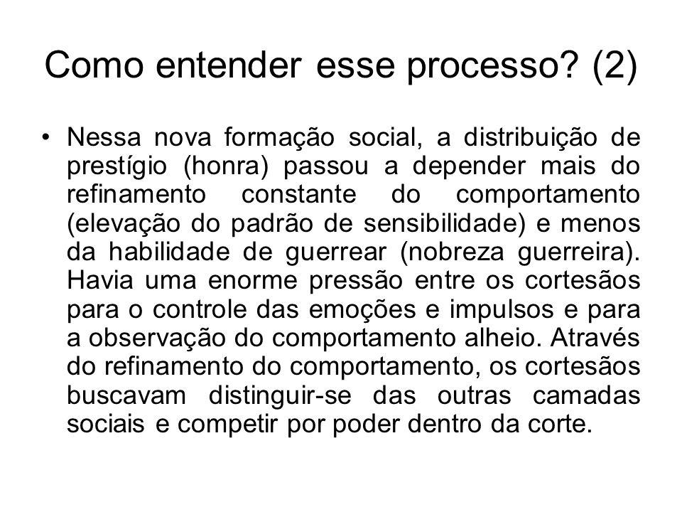 Como entender esse processo? (2) Nessa nova formação social, a distribuição de prestígio (honra) passou a depender mais do refinamento constante do co