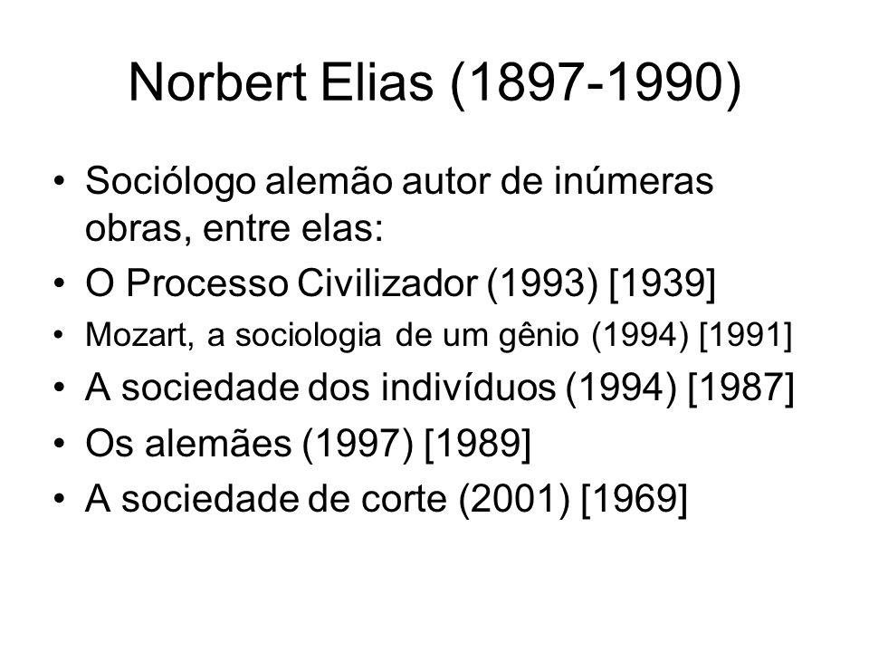 Norbert Elias (1897-1990) Sociólogo alemão autor de inúmeras obras, entre elas: O Processo Civilizador (1993) [1939] Mozart, a sociologia de um gênio
