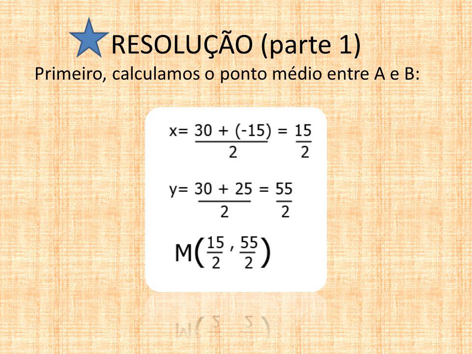 RESOLUÇÃO (parte 1) Primeiro, calculamos o ponto médio entre A e B: