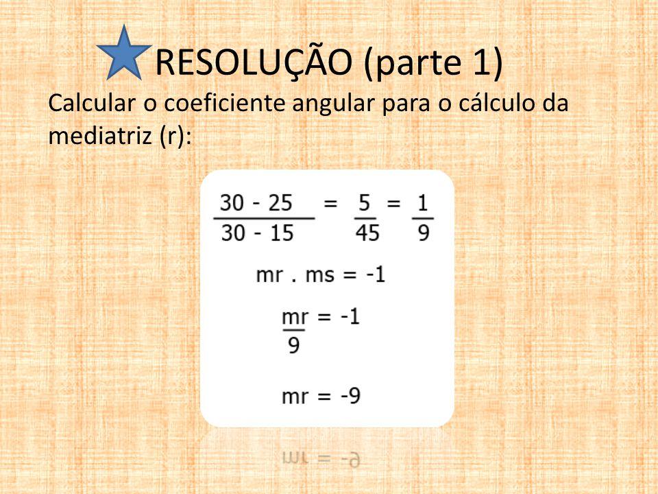 RESOLUÇÃO (parte 1) Calcular o coeficiente angular para o cálculo da mediatriz (r):