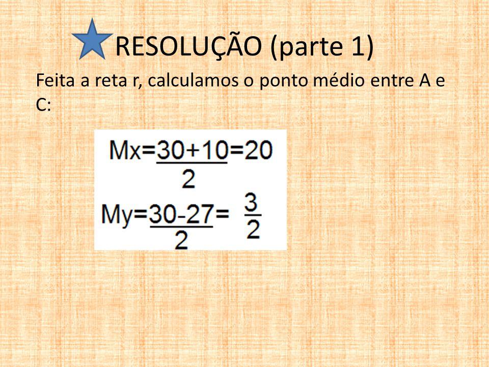 RESOLUÇÃO (parte 1) Feita a reta r, calculamos o ponto médio entre A e C: