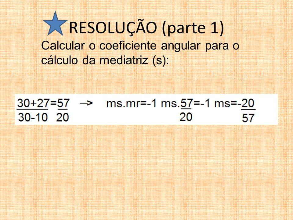 RESOLUÇÃO (parte 1) Calcular o coeficiente angular para o cálculo da mediatriz (s):