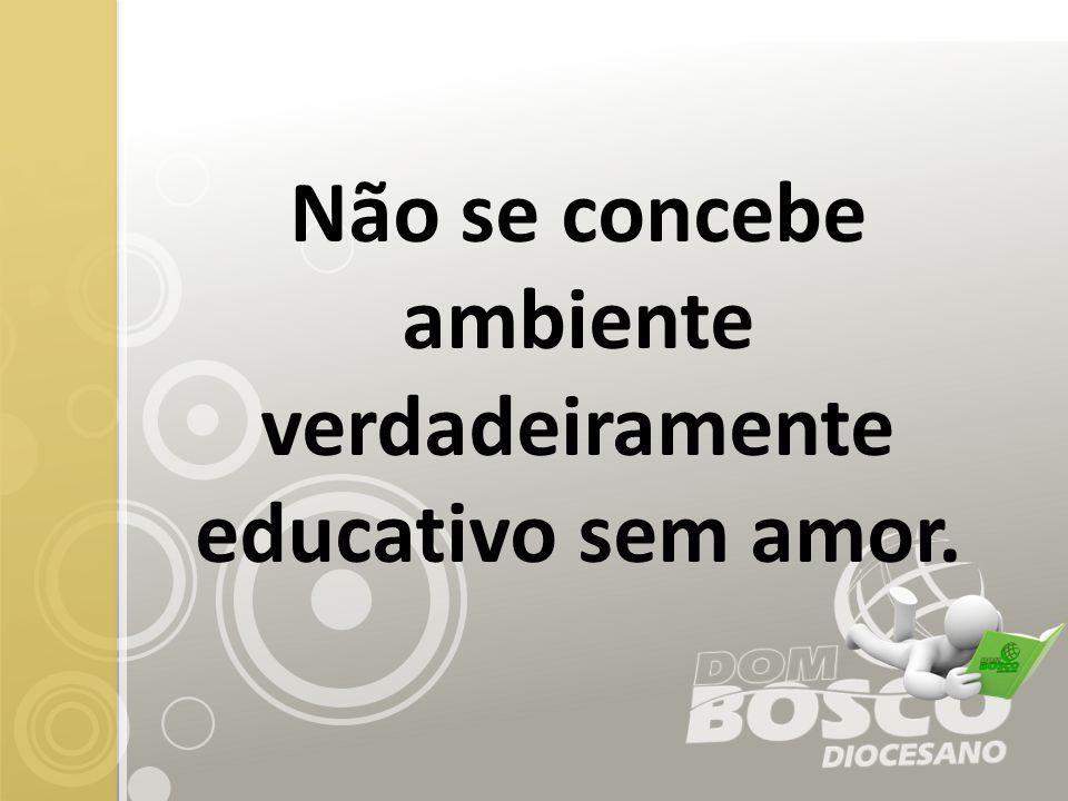 Não se concebe ambiente verdadeiramente educativo sem amor.