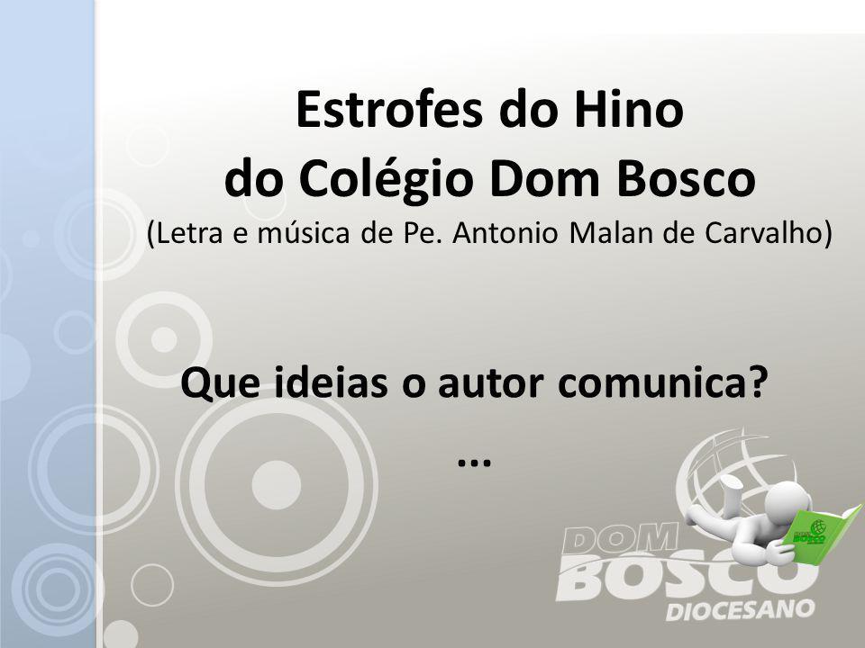 Estrofes do Hino do Colégio Dom Bosco (Letra e música de Pe. Antonio Malan de Carvalho) Que ideias o autor comunica?...
