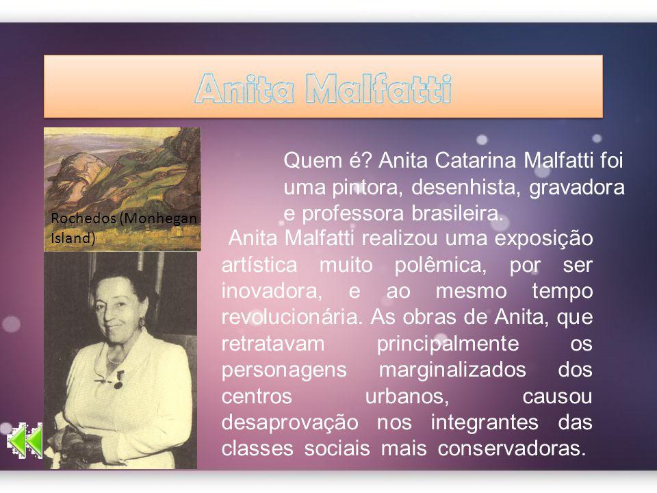 Quem é? Anita Catarina Malfatti foi uma pintora, desenhista, gravadora e professora brasileira. Rochedos (Monhegan Island) Anita Malfatti realizou uma