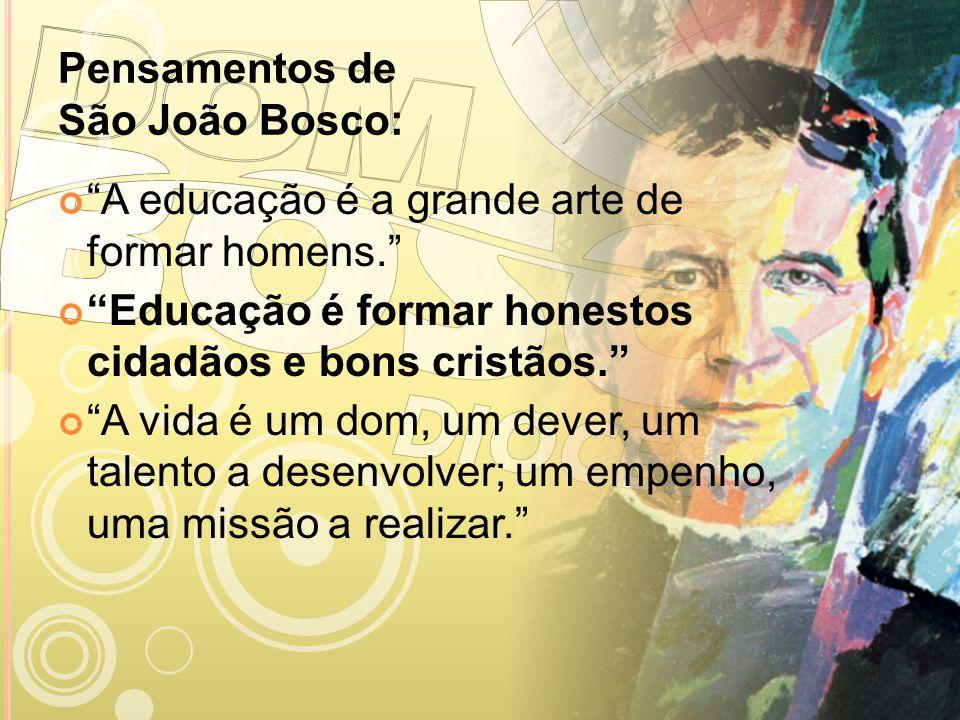 Pensamentos de São João Bosco: A educação é a grande arte de formar homens. Educação é formar honestos cidadãos e bons cristãos. A vida é um dom, um d