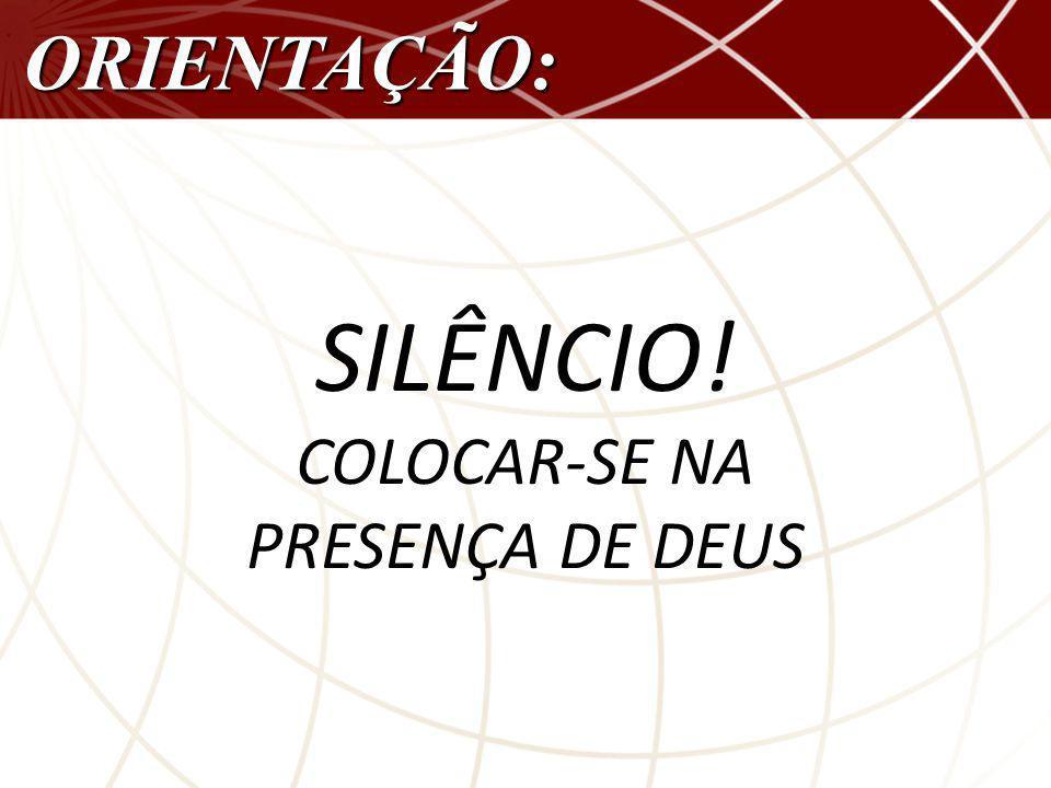 SILÊNCIO! COLOCAR-SE NA PRESENÇA DE DEUS ORIENTAÇÃO: