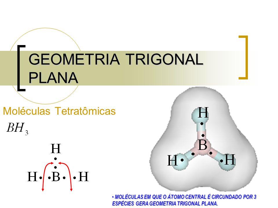 GEOMETRIA TRIGONAL PLANA Moléculas Tetratômicas MOLÉCULAS EM QUE O ÁTOMO CENTRAL É CIRCUNDADO POR 3 ESPÉCIES GERA GEOMETRIA TRIGONAL PLANA.