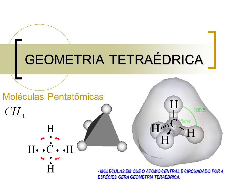 GEOMETRIA TETRAÉDRICA Moléculas Pentatômicas MOLÉCULAS EM QUE O ÁTOMO CENTRAL É CIRCUNDADO POR 4 ESPÉCIES GERA GEOMETRIA TERAÉDRICA.