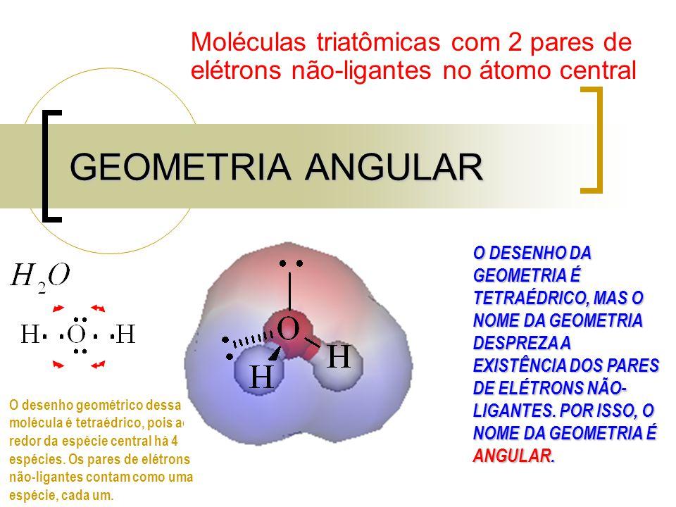 GEOMETRIA ANGULAR Moléculas triatômicas com 2 pares de elétrons não-ligantes no átomo central O DESENHO DA GEOMETRIA É TETRAÉDRICO, MAS O NOME DA GEOMETRIA DESPREZA A EXISTÊNCIA DOS PARES DE ELÉTRONS NÃO- LIGANTES.