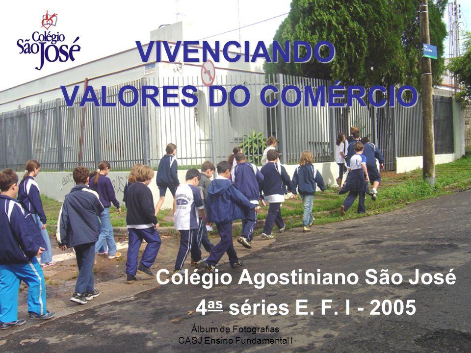Álbum de Fotografias CASJ Ensino Fundamental I VIVENCIANDO VALORES DO COMÉRCIO Colégio Agostiniano São José 4 as séries E. F. I - 2005