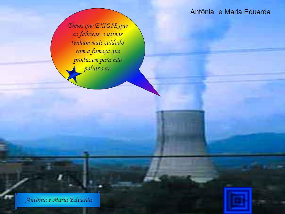 Temos que EXIGIR que as fábricas e usinas tenham mais cuidado com a fumaça que produzem para não poluir o ar. Antônia e Maria Eduarda