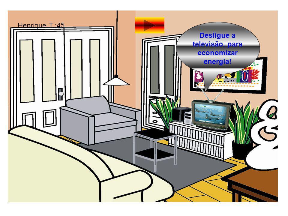 Desligue a televisão, para economizar energia! Henrique T.:45