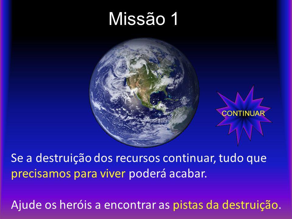 Missão 1 Se a destruição dos recursos continuar, tudo que precisamos para viver poderá acabar. Ajude os heróis a encontrar as pistas da destruição. CO