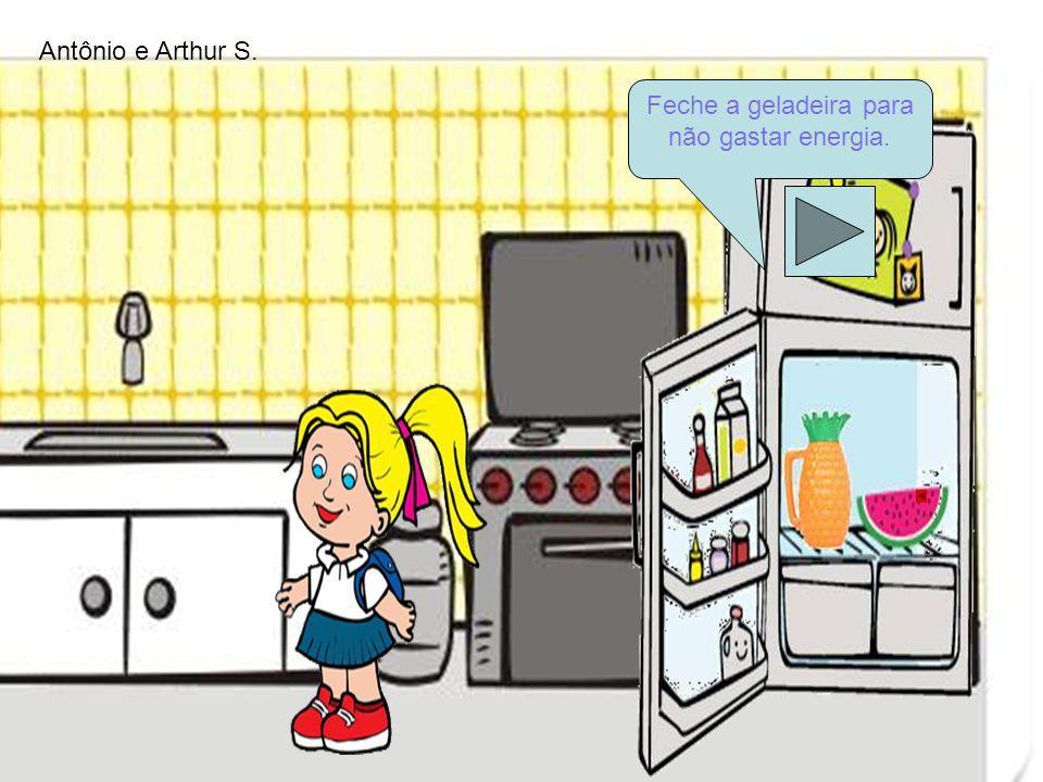 Feche a geladeira para não gastar energia. Antônio e Arthur S.