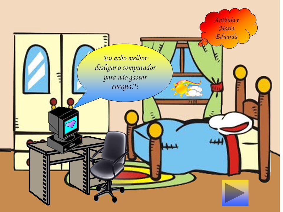 |Q Eu acho melhor desligar o computador para não gastar energia!!! Antônia e Maria Eduarda