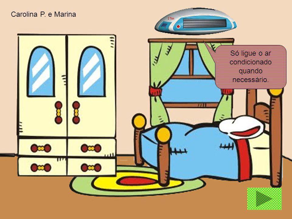 Só ligue o ar condicionado quando necessário. Carolina P. e Marina