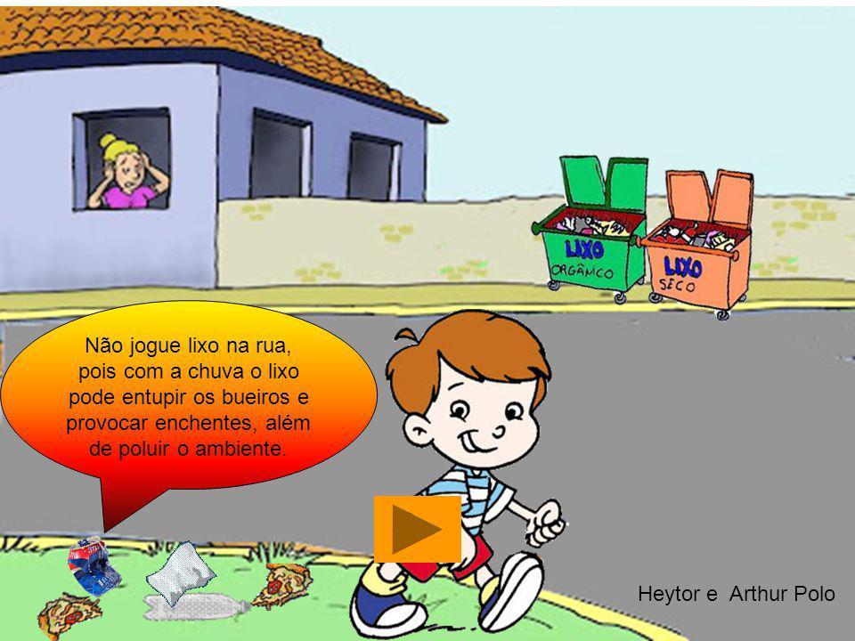 Não jogue lixo na rua, pois com a chuva o lixo pode entupir os bueiros e provocar enchentes, além de poluir o ambiente. Heytor e Arthur Polo