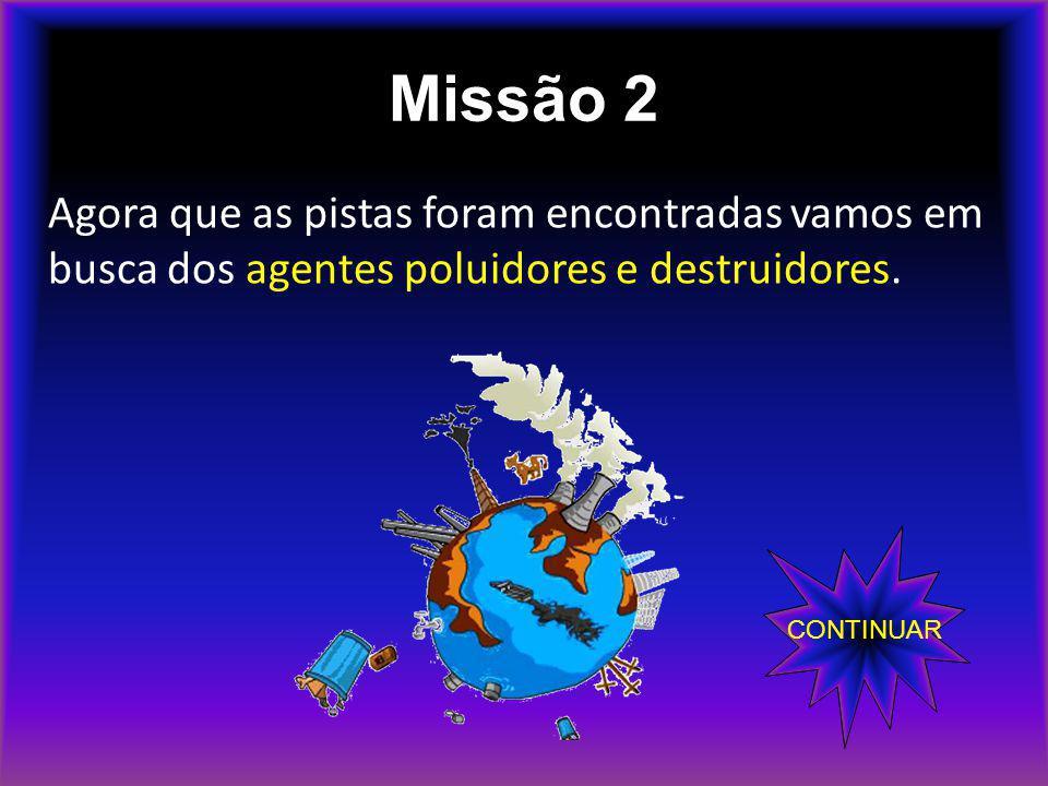 Missão 2 Agora que as pistas foram encontradas vamos em busca dos agentes poluidores e destruidores. CONTINUAR