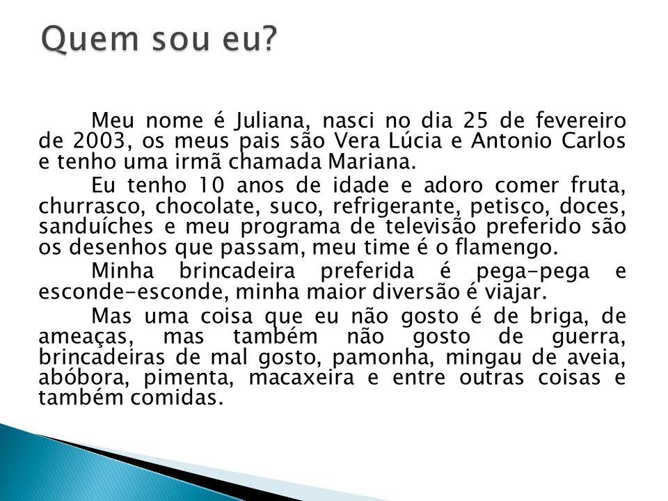 Meu nome é Juliana, nasci no dia 25 de fevereiro de 2003, os meus pais são Vera Lúcia e Antonio Carlos e tenho uma irmã chamada Mariana. Eu tenho 10 a