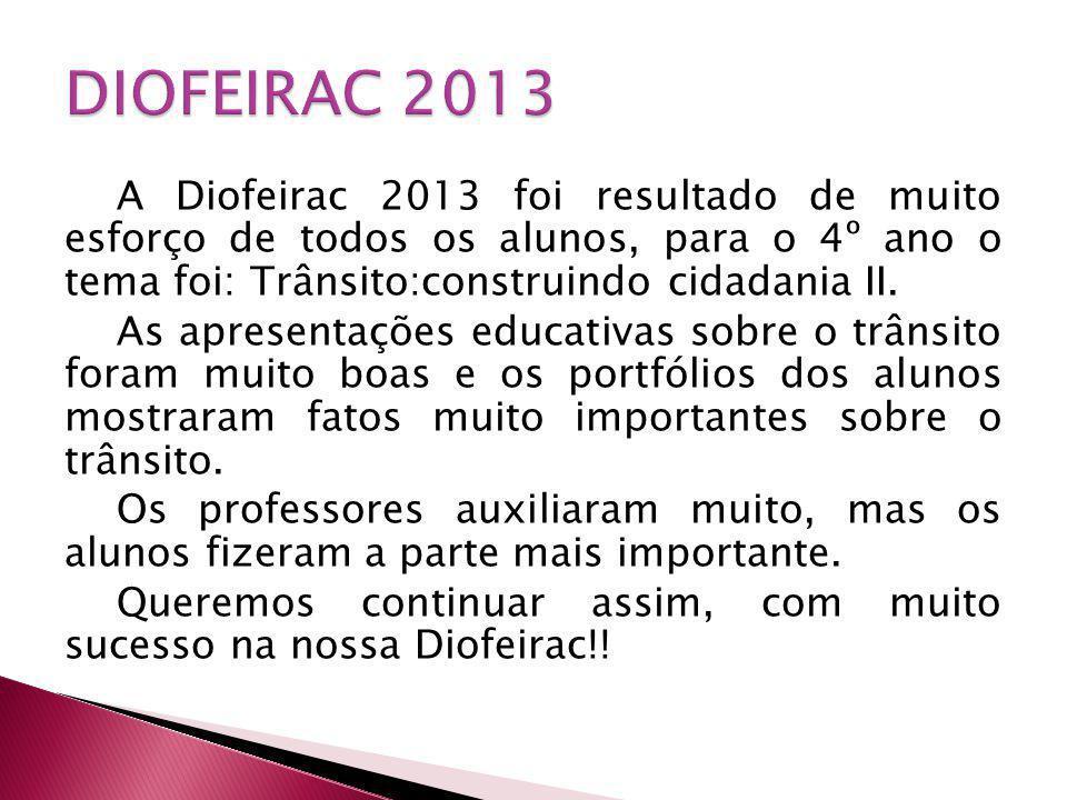 A Diofeirac 2013 foi resultado de muito esforço de todos os alunos, para o 4º ano o tema foi: Trânsito:construindo cidadania II. As apresentações educ