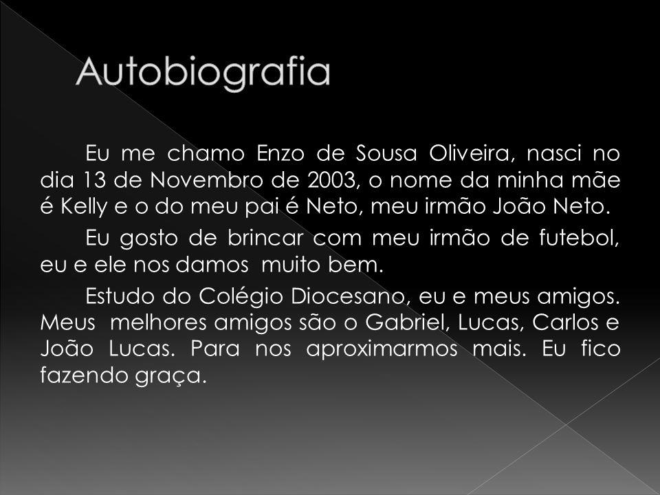 Eu me chamo Enzo de Sousa Oliveira, nasci no dia 13 de Novembro de 2003, o nome da minha mãe é Kelly e o do meu pai é Neto, meu irmão João Neto. Eu go