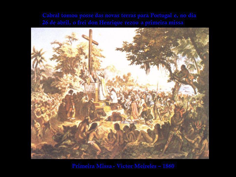 Cabral tomou posse das novas terras para Portugal e, no dia 26 de abril, o frei don Henrique rezou a primeira missa Primeira Missa - Victor Meireles – 1860