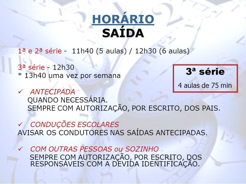 SAÍDA HORÁRIO SAÍDA 1ª e 2ª série - 11h40 (5 aulas) / 12h30 (6 aulas) 3ª série - 12h30 * 13h40 uma vez por semana ANTECIPADA QUANDO NECESSÁRIA. SEMPRE