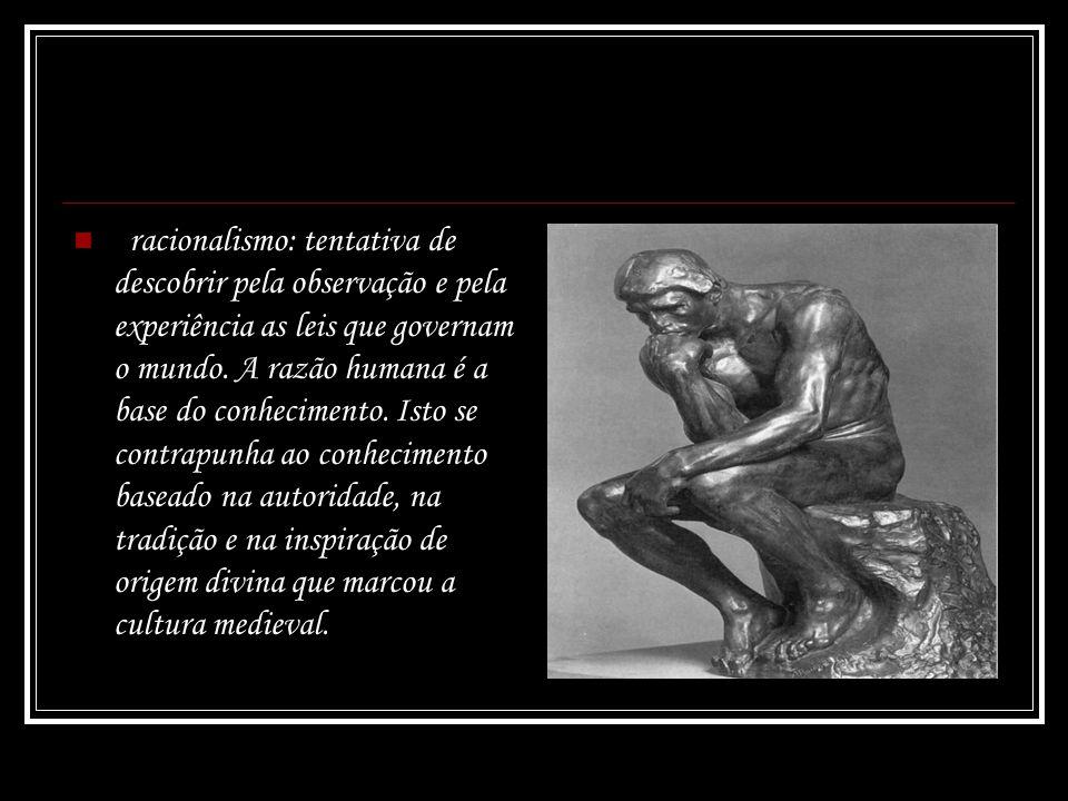 racionalismo: tentativa de descobrir pela observação e pela experiência as leis que governam o mundo. A razão humana é a base do conhecimento. Isto se