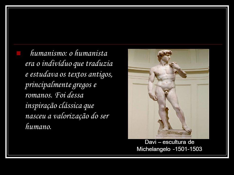 humanismo: o humanista era o indivíduo que traduzia e estudava os textos antigos, principalmente gregos e romanos. Foi dessa inspiração clássica que n