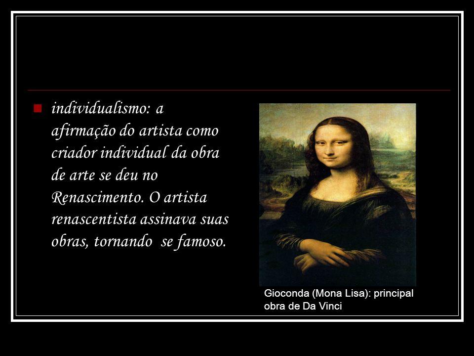 individualismo: a afirmação do artista como criador individual da obra de arte se deu no Renascimento. O artista renascentista assinava suas obras, to