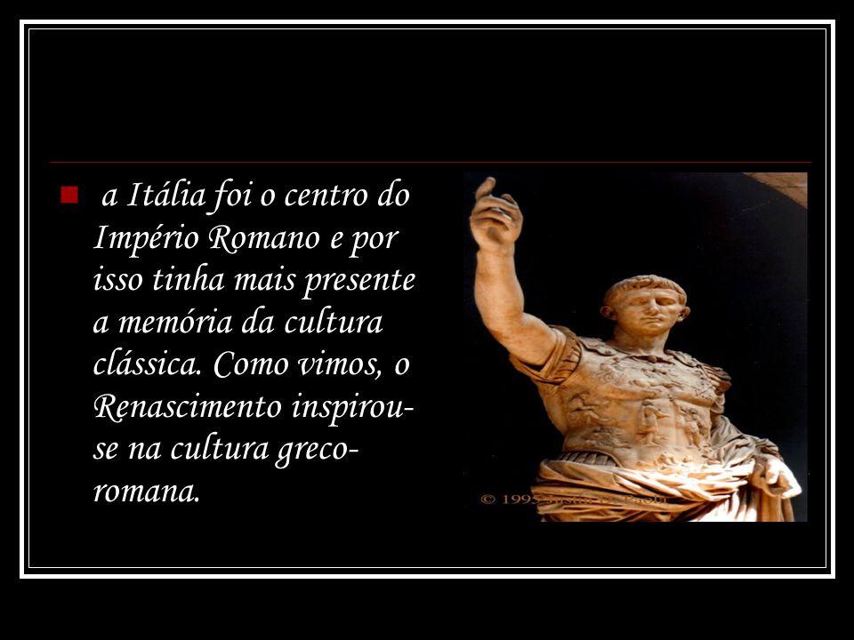 a Itália foi o centro do Império Romano e por isso tinha mais presente a memória da cultura clássica. Como vimos, o Renascimento inspirou- se na cultu