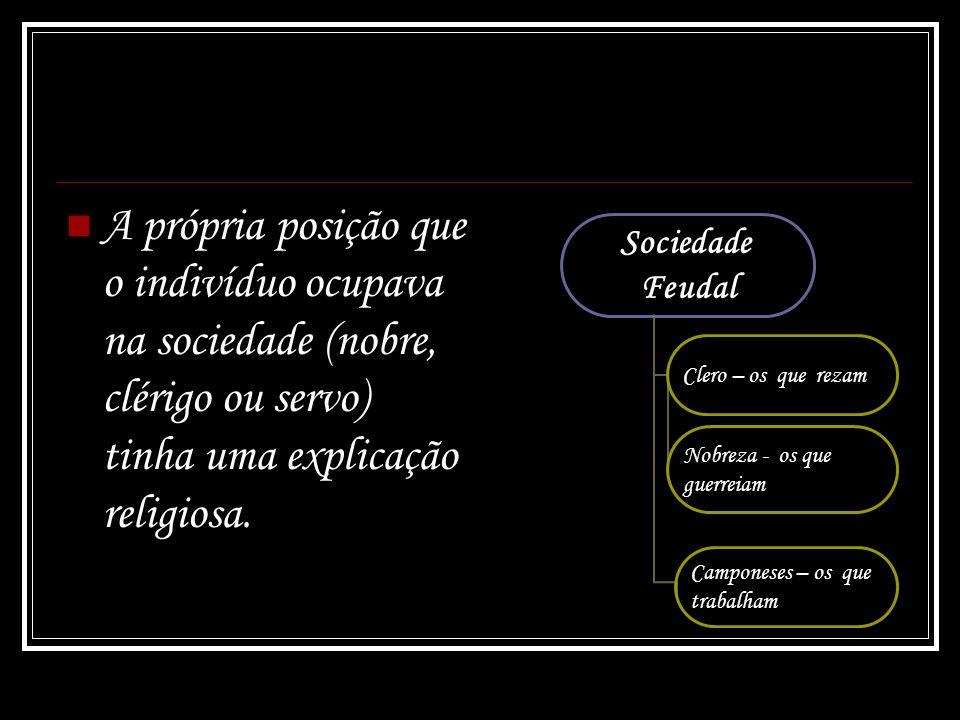 A própria posição que o indivíduo ocupava na sociedade (nobre, clérigo ou servo) tinha uma explicação religiosa. Sociedade Feudal Clero – os que rezam