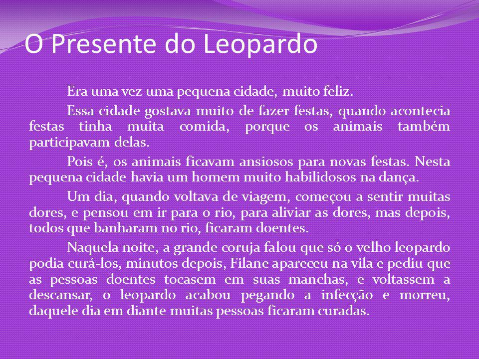 O Presente do Leopardo Era uma vez uma pequena cidade, muito feliz. Essa cidade gostava muito de fazer festas, quando acontecia festas tinha muita com