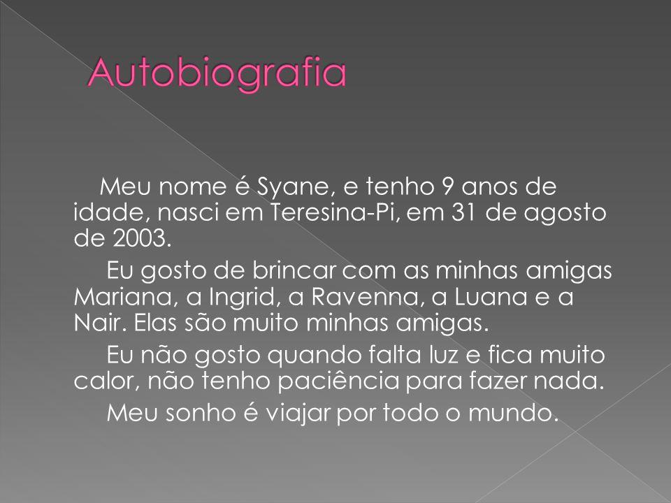 Meu nome é Syane, e tenho 9 anos de idade, nasci em Teresina-Pi, em 31 de agosto de 2003. Eu gosto de brincar com as minhas amigas Mariana, a Ingrid,