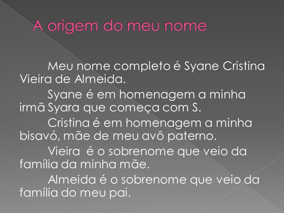 Meu nome completo é Syane Cristina Vieira de Almeida. Syane é em homenagem a minha irmã Syara que começa com S. Cristina é em homenagem a minha bisavó