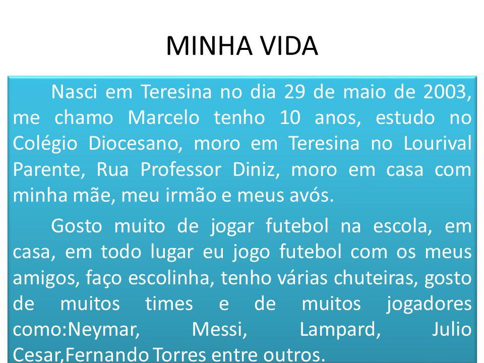 MINHA VIDA Nasci em Teresina no dia 29 de maio de 2003, me chamo Marcelo tenho 10 anos, estudo no Colégio Diocesano, moro em Teresina no Lourival Parente, Rua Professor Diniz, moro em casa com minha mãe, meu irmão e meus avós.