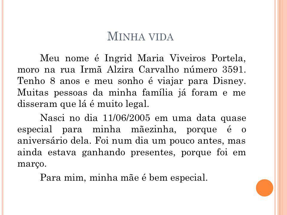 M INHA VIDA Meu nome é Ingrid Maria Viveiros Portela, moro na rua Irmã Alzira Carvalho número 3591. Tenho 8 anos e meu sonho é viajar para Disney. Mui