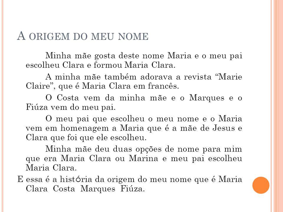 A ORIGEM DO MEU NOME Minha mãe gosta deste nome Maria e o meu pai escolheu Clara e formou Maria Clara. A minha mãe também adorava a revista Marie Clai