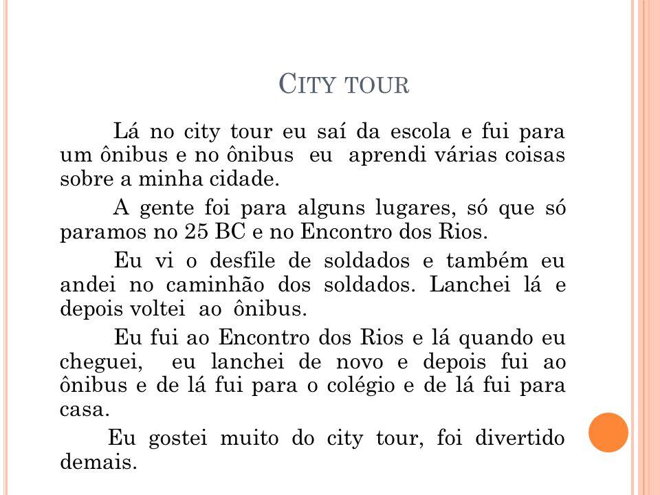 C ITY TOUR Lá no city tour eu saí da escola e fui para um ônibus e no ônibus eu aprendi várias coisas sobre a minha cidade. A gente foi para alguns lu
