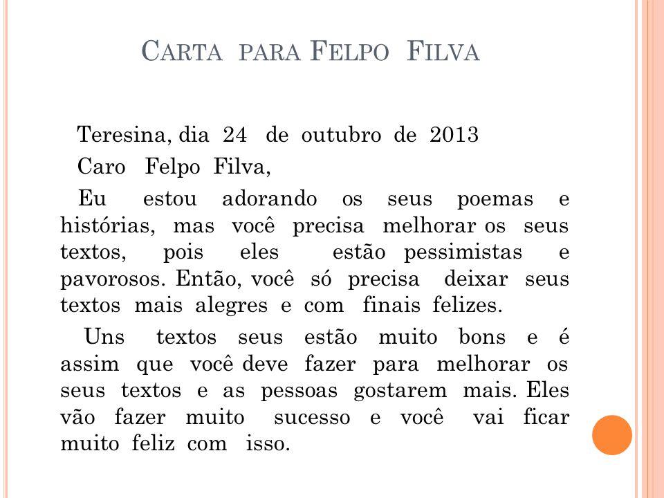 C ARTA PARA F ELPO F ILVA Teresina, dia 24 de outubro de 2013 Caro Felpo Filva, Eu estou adorando os seus poemas e histórias, mas você precisa melhora