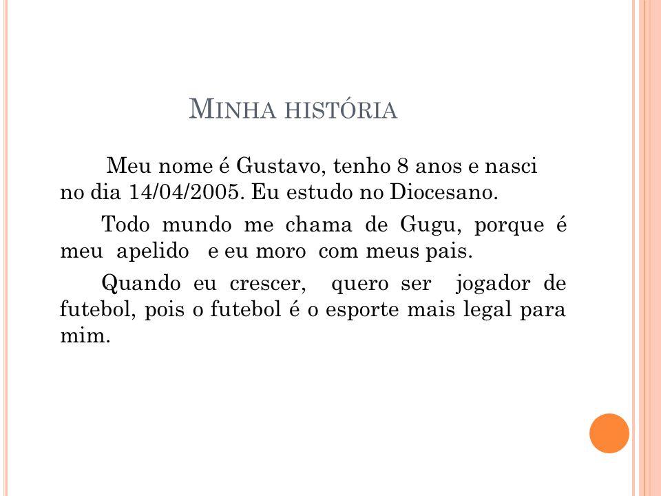 M INHA HISTÓRIA Meu nome é Gustavo, tenho 8 anos e nasci no dia 14/04/2005. Eu estudo no Diocesano. Todo mundo me chama de Gugu, porque é meu apelido