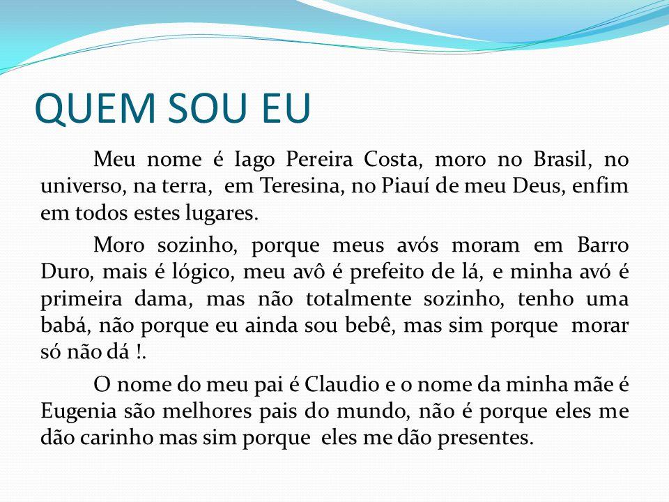 QUEM SOU EU Meu nome é Iago Pereira Costa, moro no Brasil, no universo, na terra, em Teresina, no Piauí de meu Deus, enfim em todos estes lugares. Mor