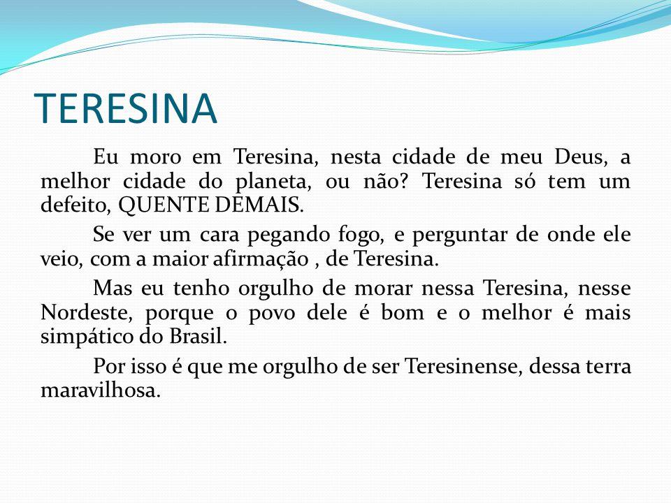 TERESINA Eu moro em Teresina, nesta cidade de meu Deus, a melhor cidade do planeta, ou não? Teresina só tem um defeito, QUENTE DEMAIS. Se ver um cara