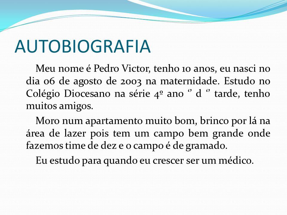AUTOBIOGRAFIA Meu nome é Pedro Victor, tenho 10 anos, eu nasci no dia 06 de agosto de 2003 na maternidade. Estudo no Colégio Diocesano na série 4º ano