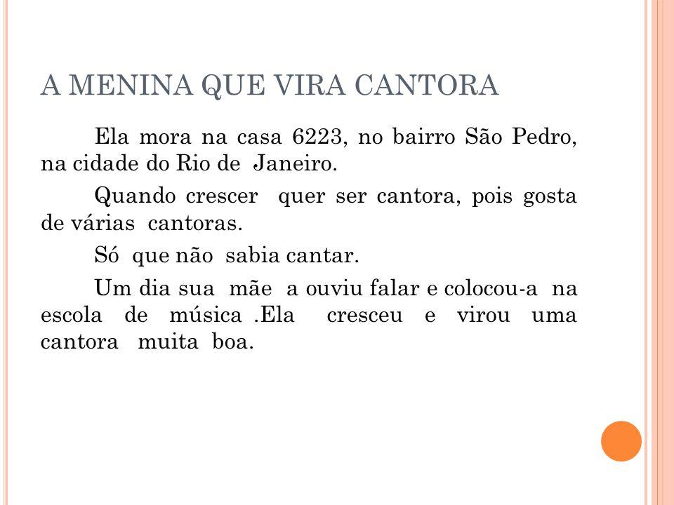A MENINA QUE VIRA CANTORA Ela mora na casa 6223, no bairro São Pedro, na cidade do Rio de Janeiro. Quando crescer quer ser cantora, pois gosta de vári